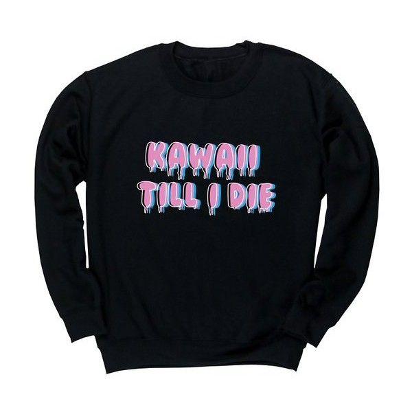 HippoWarehouse Kawaii till I die unisex jumper sweatshirt pullover (€21) ❤ liked on Polyvore