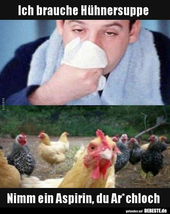 Ich brauche Hühnersuppe Nimm ein Aspirin, du Ar*chloch.. | Lustige Bilder, Sprüche, Witze, echt lustig