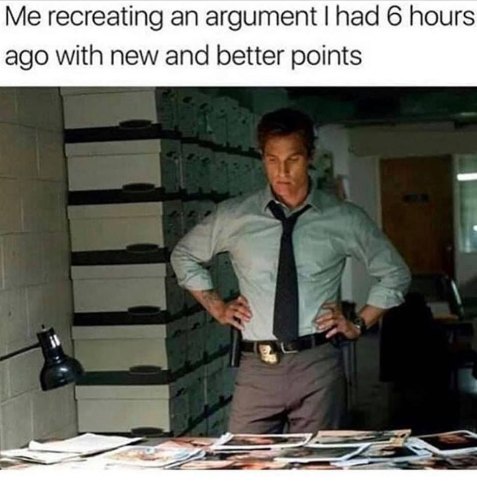 Me Recreating An Argument I Had 6 Hours Ago With New And Better Points Really Funny Memes Funny Relatable Memes Stupid Funny Memes