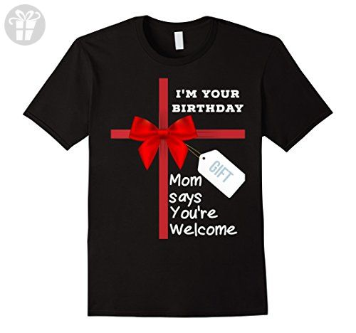 Mens Funny Im Your Birthday Gift Mom Says Youre Welcome T Shirt