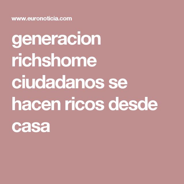generacion richshome ciudadanos se hacen ricos desde casa