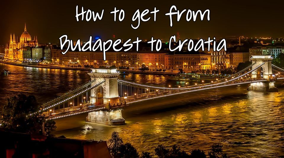 How To Get From Budapest To Croatia Zagreb Dubrovnik Etc By Train Or Bus Croatia Wise Budapest Europe Travel Destinations Europe Travel
