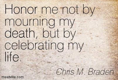 Honor Me Not By Mourning My Death, But By Celebrating My Life. Chris M