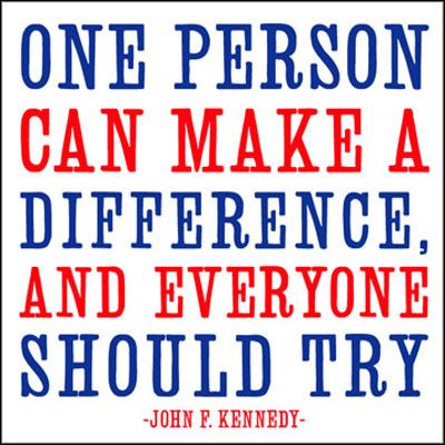 """""""One personal can make a difference, and everyone should try."""" John F. Kennedy"""