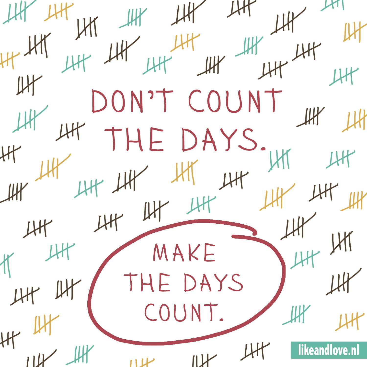 Make Your Day Count Quotes: Don't Count The Days, Make The Days Count. Great Quote