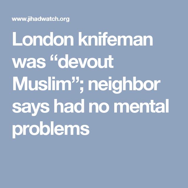 "London knifeman was ""devout Muslim""; neighbor says had no mental problems"