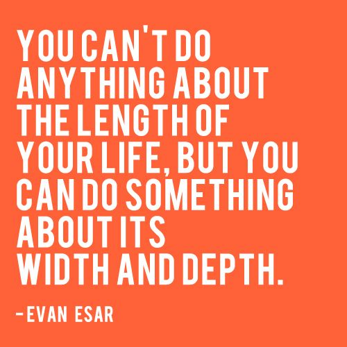"""""""You can't do anything about the length of your life, but you can do something about it's width and depth - Evan Esar"""