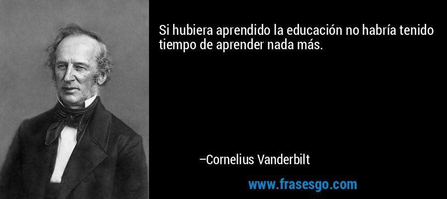 """... """"Si hubiera aprendido la educación no habría tenido tiempo de aprender nada más"""". Cornelius Vanderbilt."""