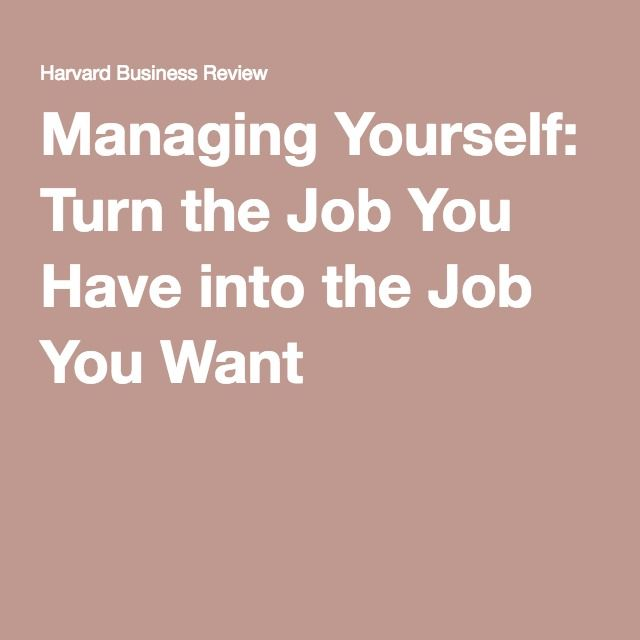 Managing Yourself Turn the Job You Have into the Job You Want - how to get the job you want