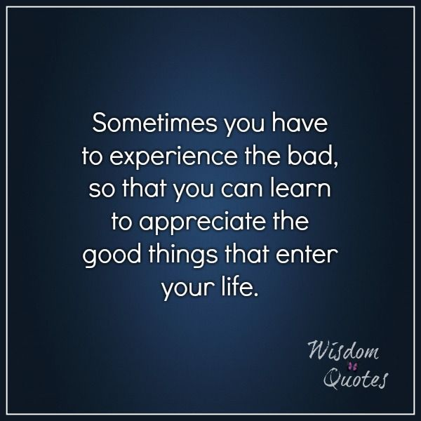 Sometimes You Have To Experience The Bad So That You Can Learn To Appreciate The Good Things That Enter Your Life Wisdom Quotes Life Quotes Quotes
