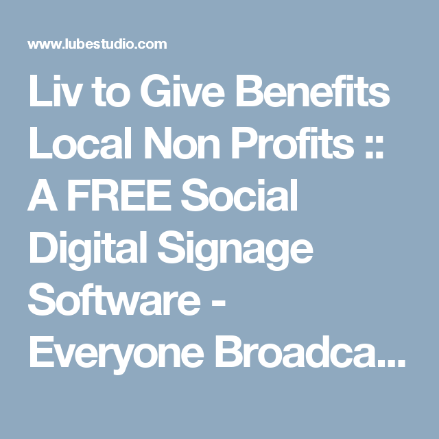 Liv to Give Benefits Local Non Profits :: A FREE Social Digital Signage Software - Everyone Broadcasts Now