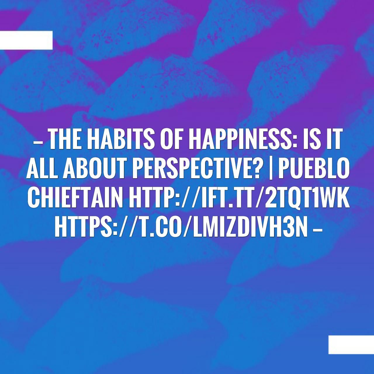 The habits of happiness Is it all about perspective? It