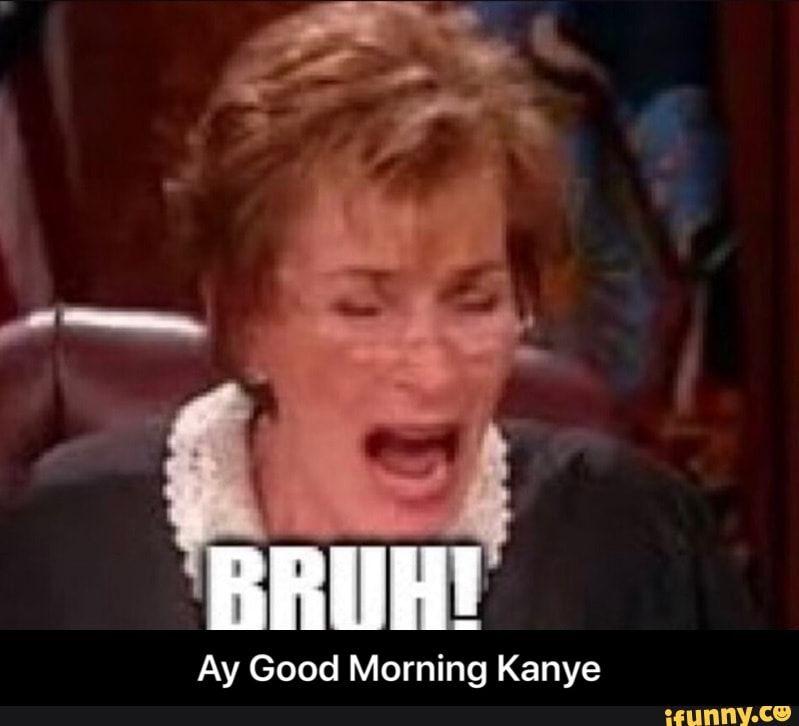 Ay Good Morning Kanye Ay Good Morning Kanye Ifunny Kanye West Funny Popular Memes Memes