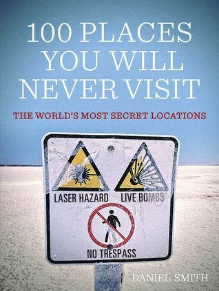 100 Places You Will Never Visit: The World's Most Secret Locations by Daniel Smith | Amazon | £9.29 + Free Delivery