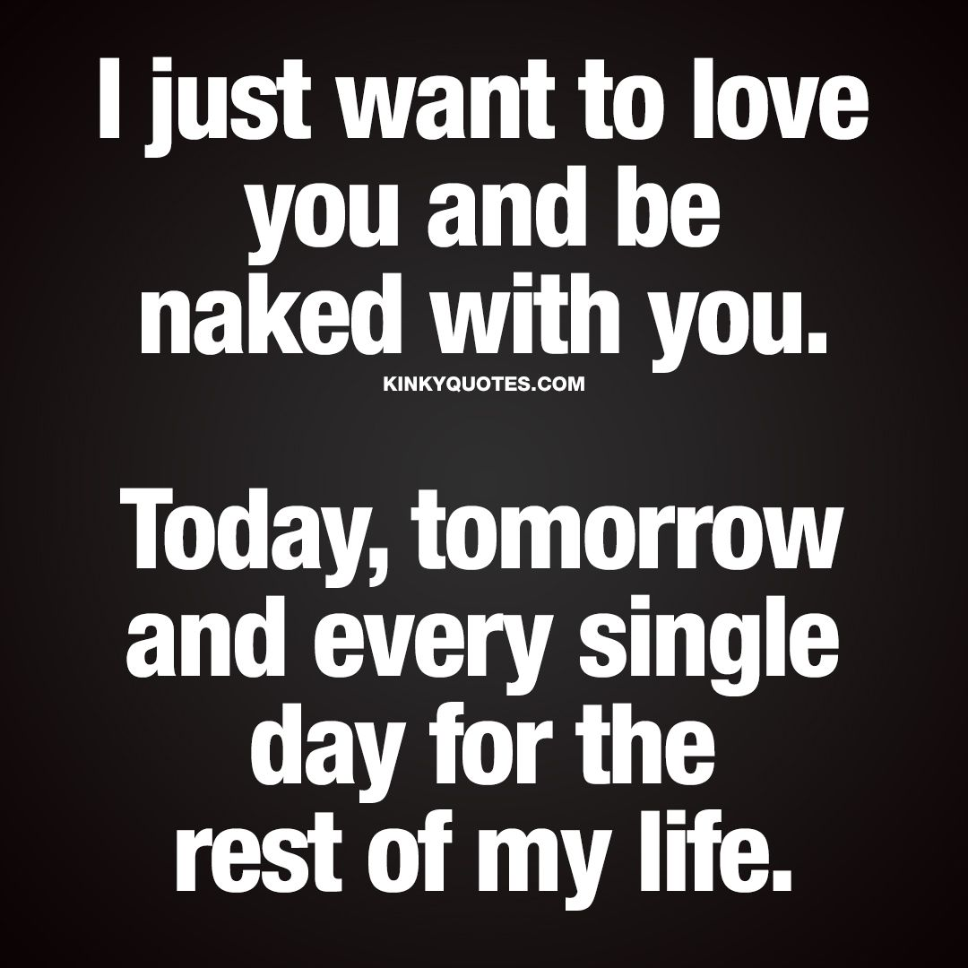 """I just want to love you and be with you Today tomorrow and every single day for the rest of my life "" Enjoy the worlds BEST naughty love quotes"