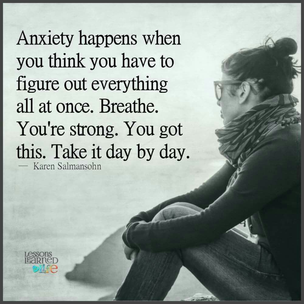 Anxiety happens when you think you have to figure out everything ...