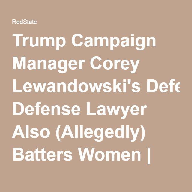 Trump Campaign Manager Corey Lewandowski's Defense Lawyer Also (Allegedly) Batters Women   RedState