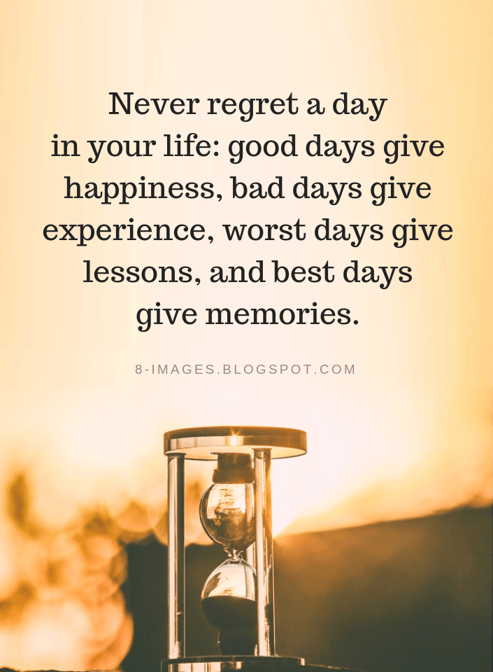 Life Quotes Never Regret A Day In Your Life Good Days Give Happiness Bad Days Give Experience Worst Days Gi Experience Quotes Bad Day Quotes Good Day Quotes