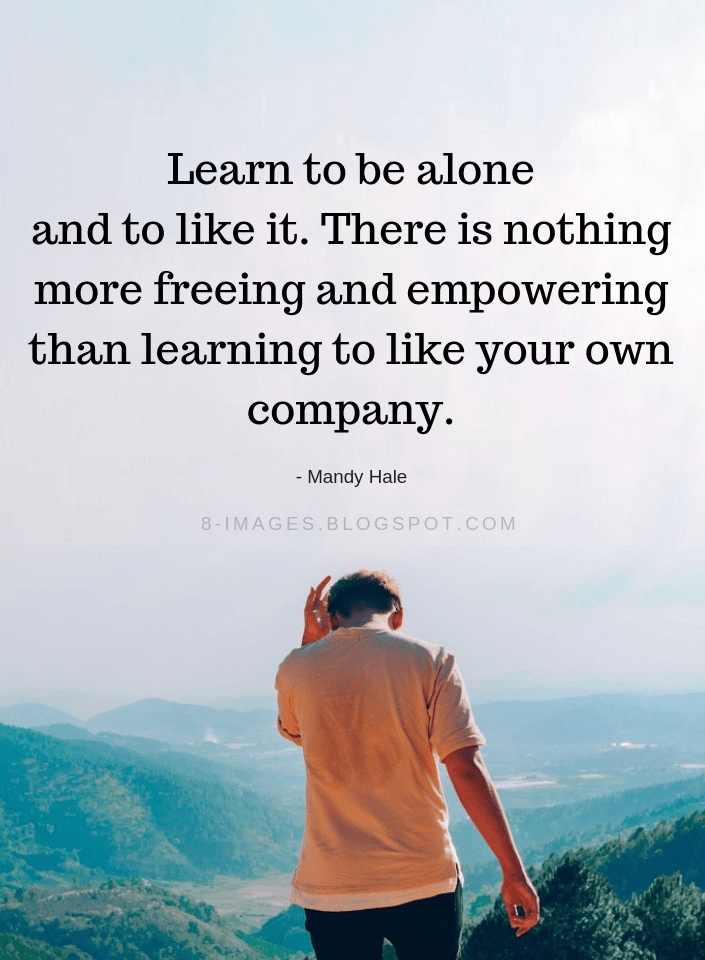 Quotes Learn to be alone and to like it. There is nothing more freeing and empowering  - Quotes