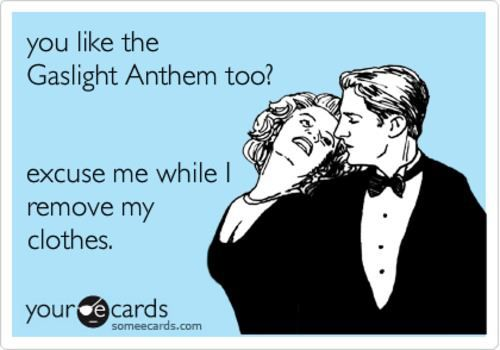 lol never even met anyone else who likes The Gaslight Anthem... But, if I did...