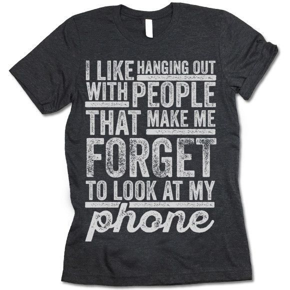 I Like Hanging Out With People That Make Me Forget To Look At My Phone