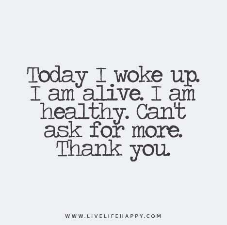 Today I Woke Up I Am Alive I Am Healthy Can T Ask For More Thank You Love Life Quotes Alive Quotes Today Quotes
