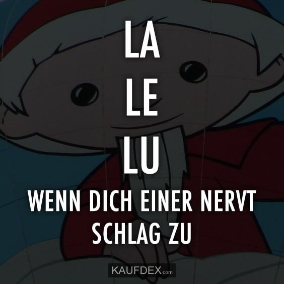 La le lu… Wenn Dich einer nervt, schlag zu.