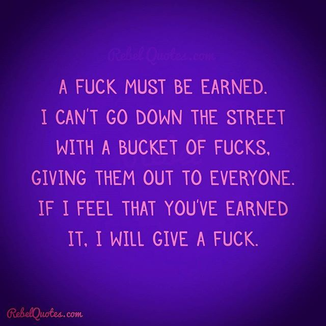 A fuck must be earned.  #rebelquotes #wtf #rebel #lifequotes #quotes #quote #famous #hot #cool #lol #life #quoteoftheday #sarcasm #circusquotes