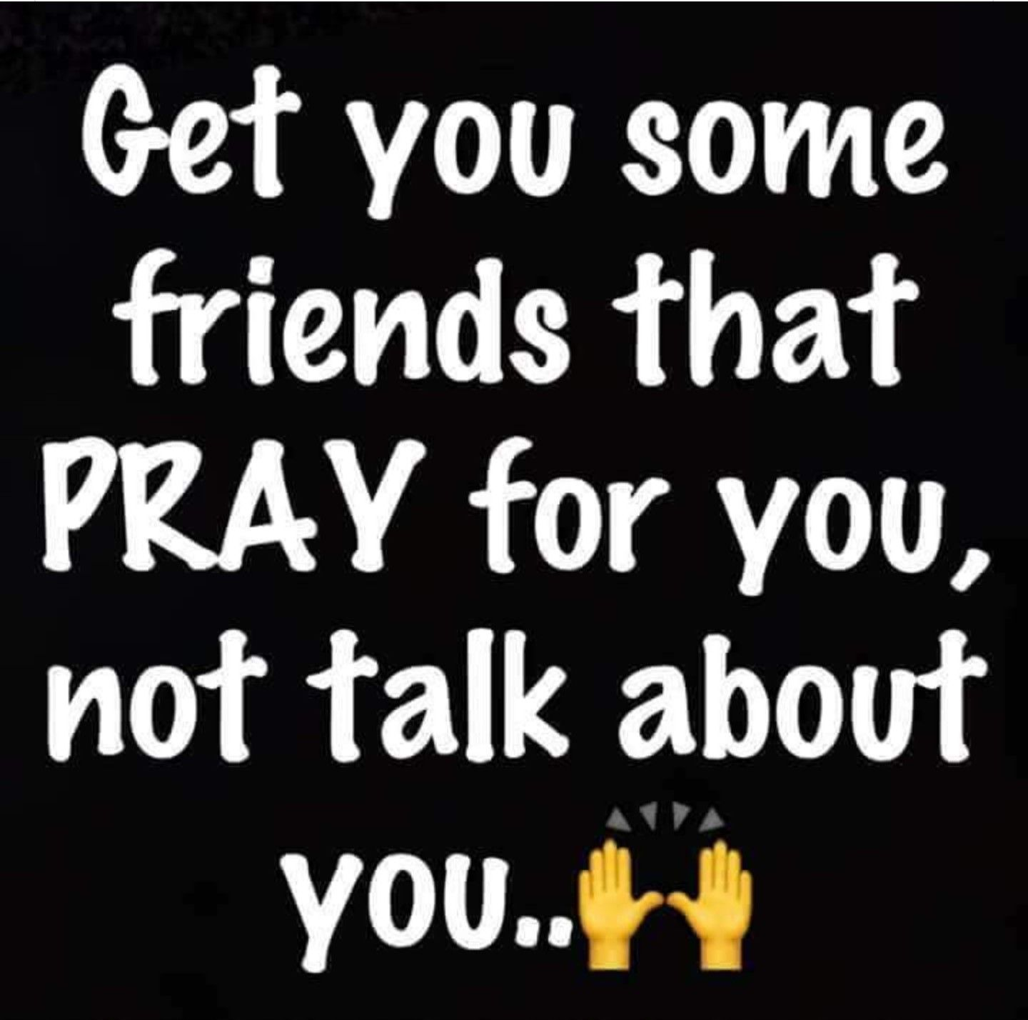 Get you some friends that pray for you not talk about you