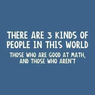 There are 3 kinds of people in this world:  those who are good at math, and those who aren't.... ;)  Haha!