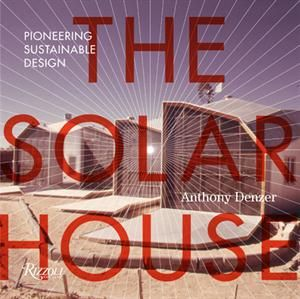 The Solar House Pioneering Sustainable Design By Anthony Denzer Residential Architect Magazine Review Solar House Hist Solar House Sustainable Design Solar