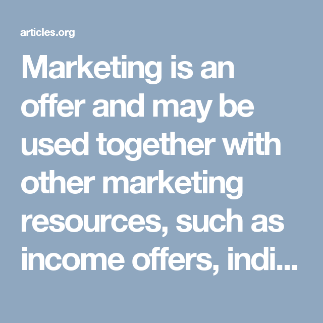 Marketing is an offer and may be used together with other marketing resources, such as income offers, individual promoting methods, or marketing.