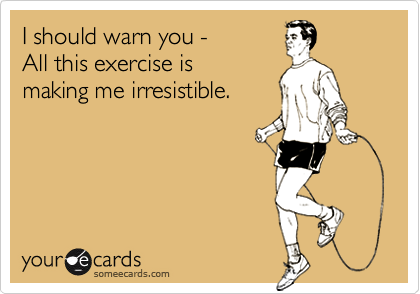 I Should Warn You All This Exercise Is Making Me Irresistible Workout Humor Fitness Motivation Fitness Inspiration
