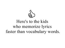 Here's to the kids who memorize lyrics and like nothing else! haha