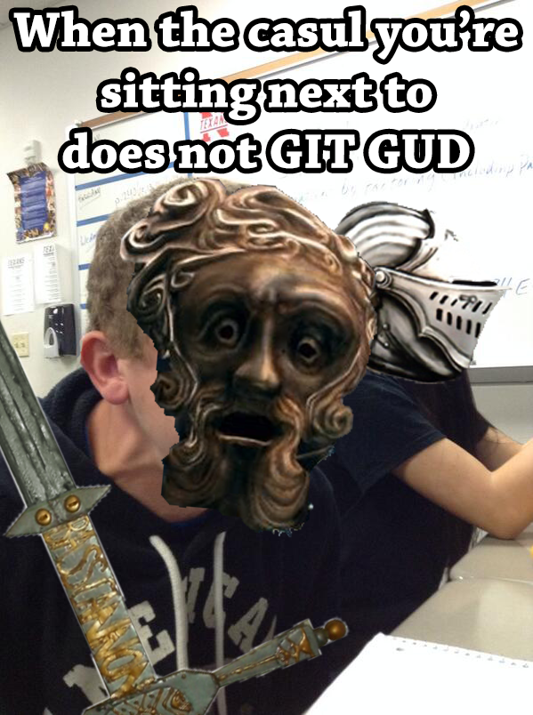 When the casul you're sitting next to doesn't Git Gud ...
