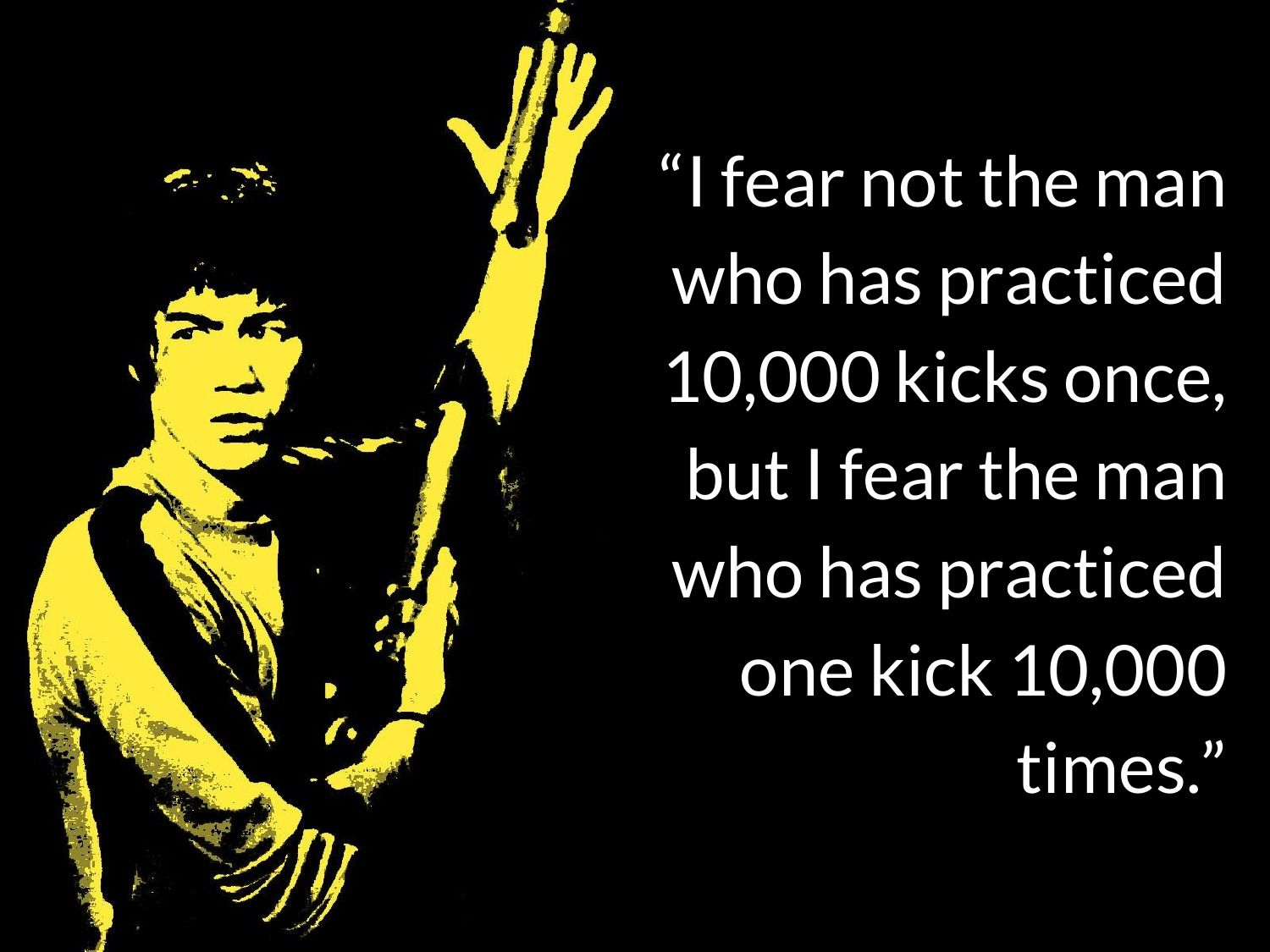 I Fear Not The Man Who Has Practiced 10 000 Kicks Once But I Far The Man Who Has Practiced One Kick 10 000 Times Bruce Lee Quotes Bruce Lee People Quotes
