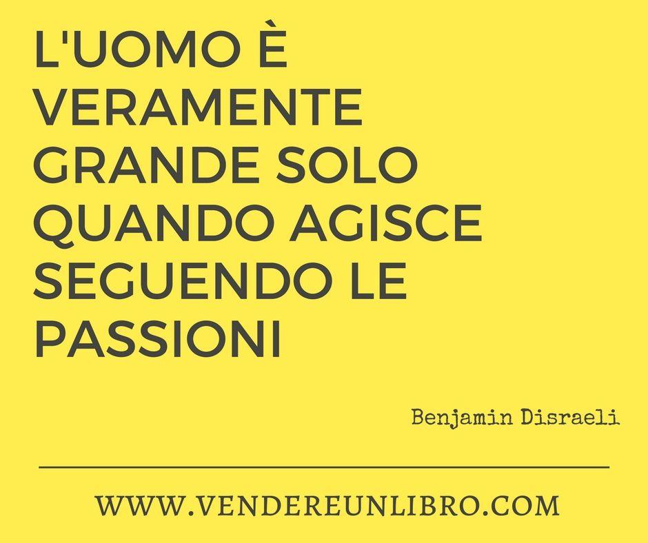 """""""L'Uomo è veramente grande solo quando agisce seguendo le #passioni"""" (Benjamin Disraeli) #citazioni"""