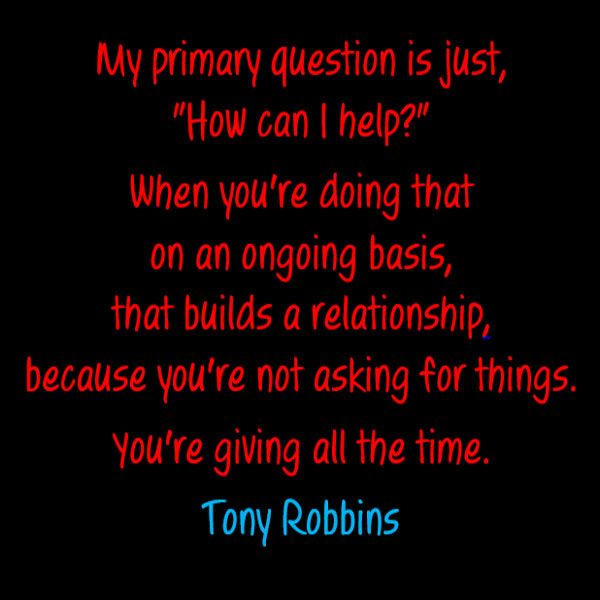 "My primary question is just, ""How can I help?"" When you're doing that on an ongoing basis, that builds a relationship, because you're not asking for things. You're giving all the time. - Tony Robbins"