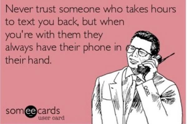 Don't trust people who always have their phones with them, but take a long time to reply