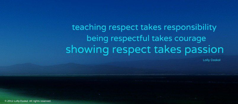 Teaching respect takes responsibility. Being respectful takes courage. Showing respect takes passion. ~Lolly Daskal  #respect #responsibility #courage #passion #quotes
