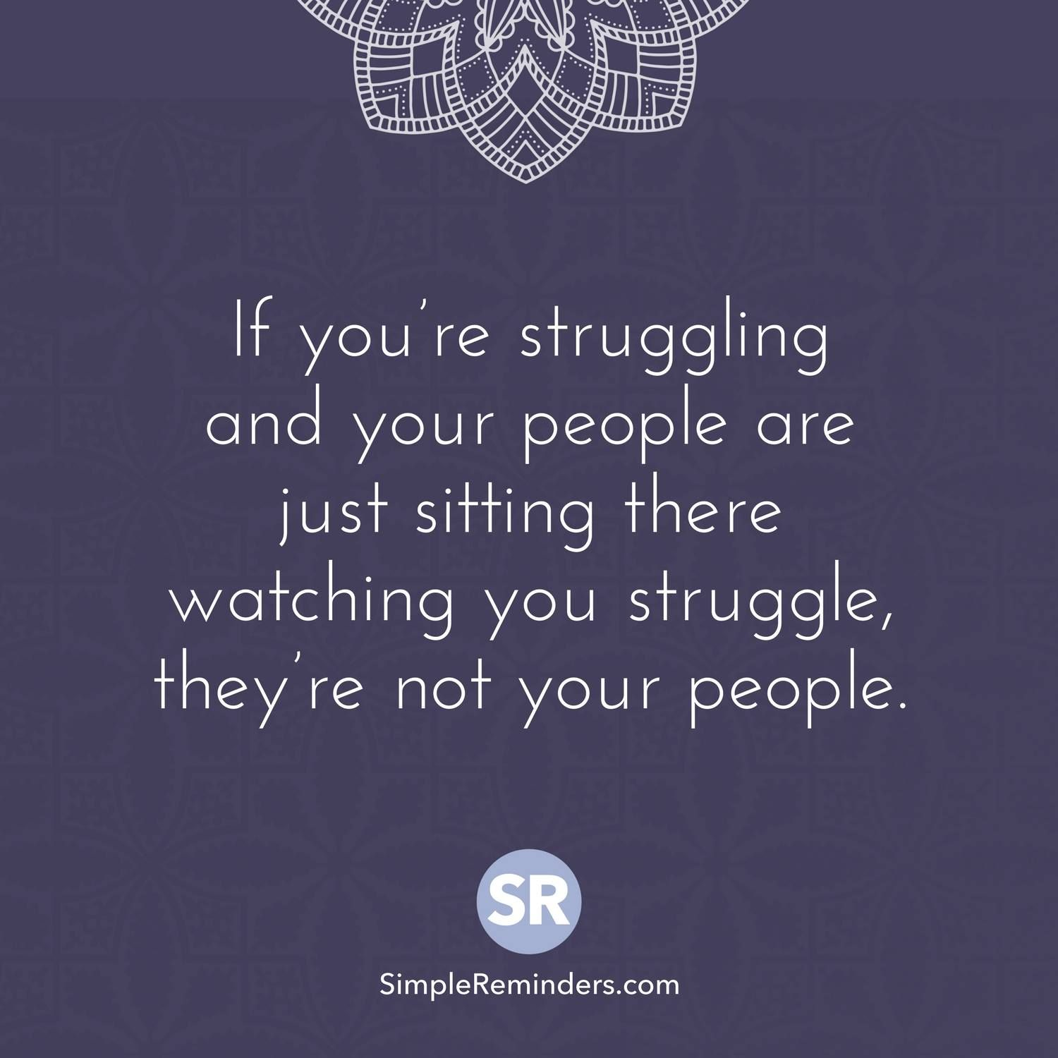 If You Re Struggling And Your People Are Just Sitting There Watching You Struggle They Re Not Your People Struggle Quotes Quotes Positive Quotes