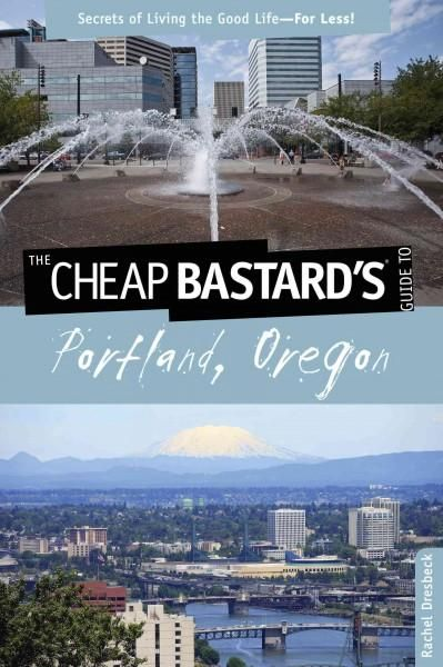 The Cheap Bastard's Guide to Portland, Oregon: Secrets of Living the Good Life--for Less!