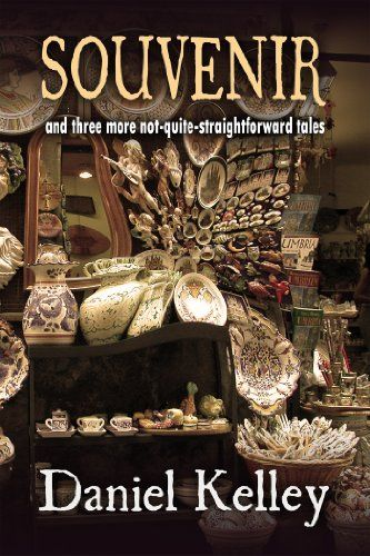 Free Kindle Book For A Limited Time : Souvenir and three more not-quite-straightforward tales by Daniel Kelley