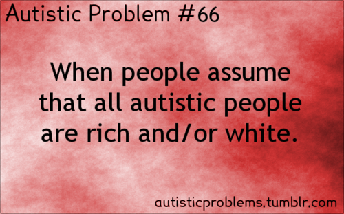 Autistic Problem #66: When people assume that all autistic people are rich and/or white. [submitted by metapianycist]