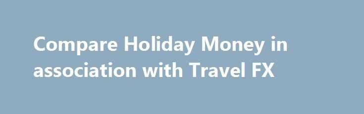 Compare Holiday Money in association with Travel FX   trading