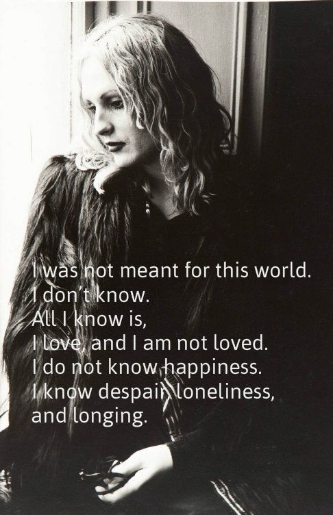 "Candy Darling ""I was not meant for this world. I don't know. All I know is, I love, and I am not loved. I do not know happiness. I know despair, loneliness, and longing."""