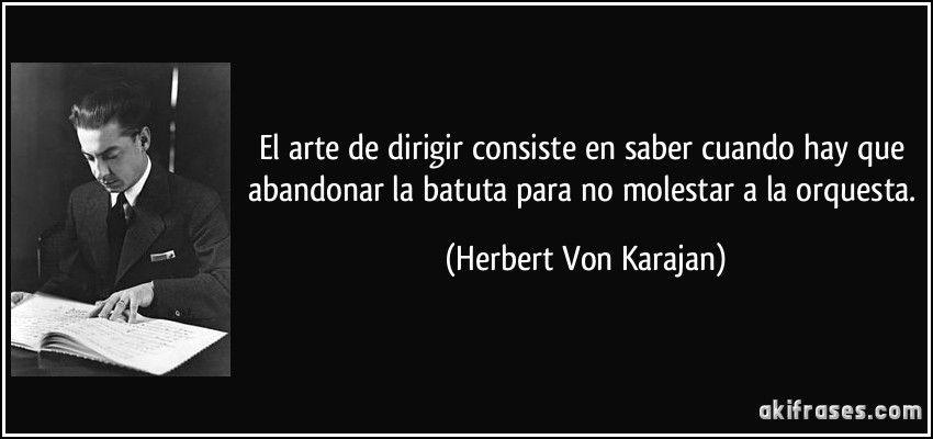 El Arte De Dirigir Consiste En Saber Cuando Hay Que Abandonar La Batuta Para No Molestar A La Orquesta Frases Irónicas Herbert Von Karajan Frases Buenisimas