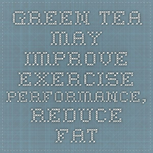 Green Tea May Improve Exercise Performance, Reduce Fat