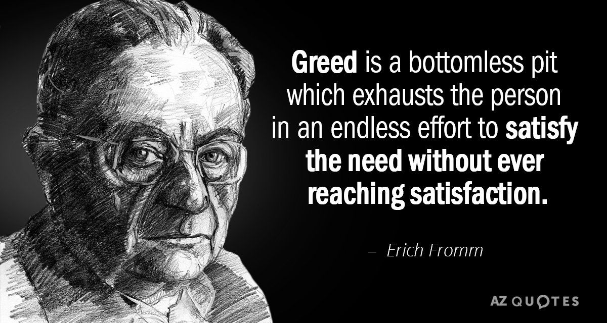 Erich Fromm Quote Greed Is A Bottomless Pit Which Exhausts The Person In An Endless Effort In 2020 Greed Quotes Erich Fromm Quotes Picture Quotes