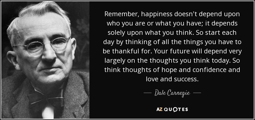 Remember Happiness Doesn T Depend Upon Who You Are Or What You Have It Depends Solely Upon What You Think So Sta Dale Carnegie Quotes Dale Carnegie Carnegie
